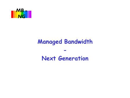 MB - NG Managed Bandwidth - Next Generation. MB - NG u Project to investigate and pilot:  End-to-end traffic engineering and management over multiple.