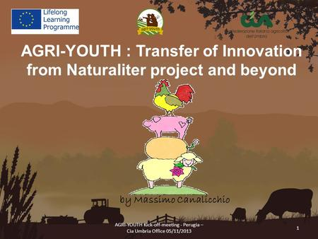 AGRI-YOUTH Kick-off-meeting - Perugia – Cia Umbria Office 05/11/2013 1 AGRI-YOUTH : Transfer of Innovation from Naturaliter project and beyond by Massimo.