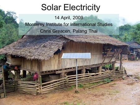 Solar Electricity 14 April, 2009 Monterey Institute for International Studies Chris Greacen, Palang Thai.