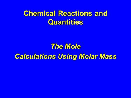Chemical Reactions and Quantities The Mole Calculations Using Molar Mass.
