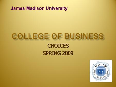 CHOICES SPRING 2009 James Madison University. Special Qualities of the CoB Special Qualities of the CoB Majors Majors Progression Standards & Admission.