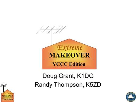 Extreme MAKEOVER YCCC Edition Doug Grant, K1DG Randy Thompson, K5ZD Extreme MAKEOVER YCCC Edition.