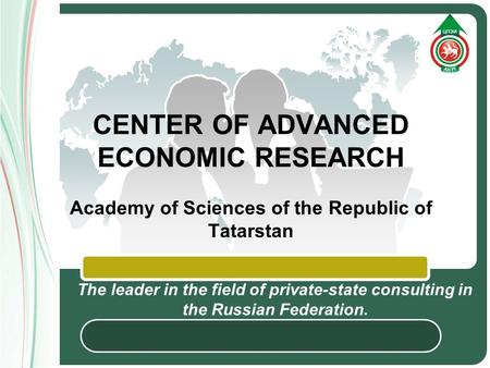 LOGO CENTER OF ADVANCED ECONOMIC RESEARCH Academy of Sciences of the Republic of Tatarstan The leader in the field of private-state consulting in the Russian.