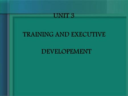 UNIT 3 TRAINING AND EXECUTIVE DEVELOPEMENT. TRAINING Training is typically part of the Human Resource Development. The role of Human Resource department.