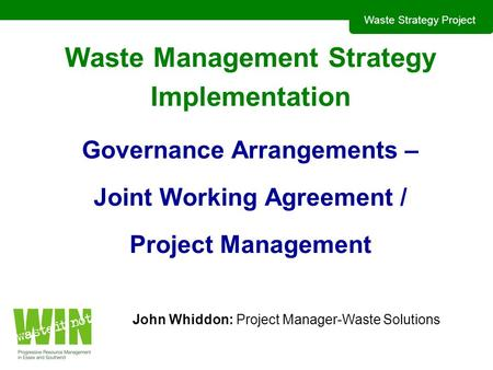 Waste Strategy Project Waste Management Strategy Implementation Governance Arrangements – Joint Working Agreement / Project Management John Whiddon: Project.