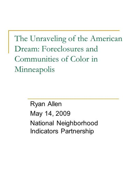 The Unraveling of the American Dream: Foreclosures and Communities of Color in Minneapolis Ryan Allen May 14, 2009 National Neighborhood Indicators Partnership.