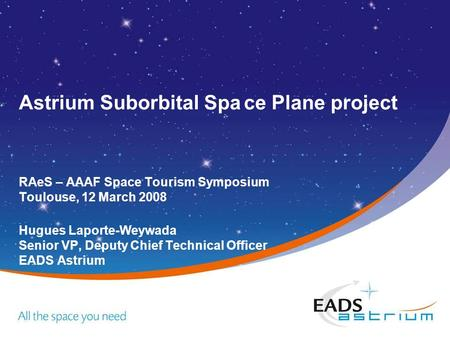 Astrium Suborbital Space Plane project RAeS – AAAF Space Tourism Symposium Toulouse, 12 March 2008 Hugues Laporte-Weywada Senior VP, Deputy Chief Technical.