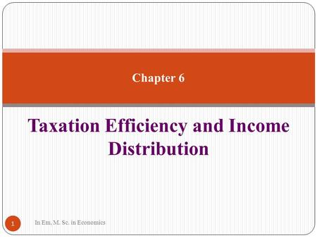 Taxation Efficiency and Income Distribution 1 Chapter 6 In Em, M. Sc. in Economics.