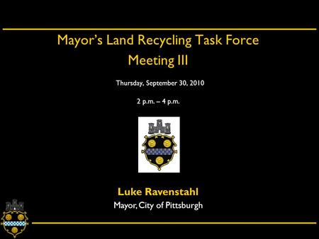 City of Pittsburgh – Department of City Planning Mayor's Land Recycling Task Force Meeting III Thursday, September 30, 2010 2 p.m. – 4 p.m. Luke Ravenstahl.