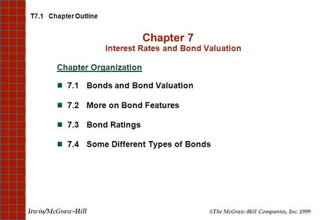 T7.1 Chapter Outline Chapter 7 Interest Rates and Bond Valuation Chapter Organization 7.1Bonds and Bond Valuation 7.2More on Bond Features 7.3Bond Ratings.