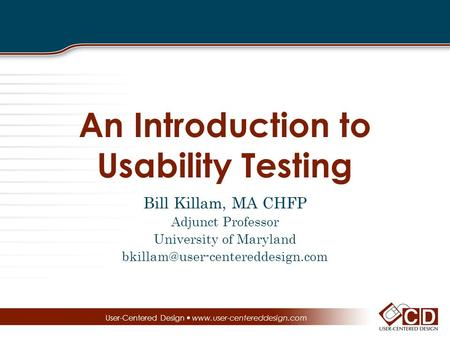 An Introduction to Usability Testing Bill Killam, MA CHFP Adjunct Professor University of Maryland User-Centered Design.
