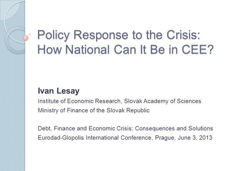 Policy Response to the Crisis: How National Can It Be in CEE? Ivan Lesay Institute of Economic Research, Slovak Academy of Sciences Ministry of Finance.