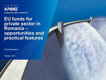 Florin Banateanu October 2011 EU funds for private sector in Romania – opportunities and practical features.