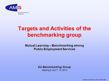 Gudrun Nachtschatt, Peter Oberbichler Arbeitsmarktservice Österreich Targets and Activities of the benchmarking group Mutual Learning – Benchmarking among.