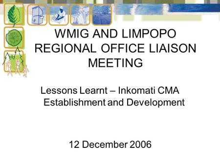 WMIG AND LIMPOPO REGIONAL OFFICE LIAISON MEETING Lessons Learnt – Inkomati CMA Establishment and Development 12 December 2006.