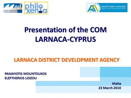 Presentation of the COM LARNACA-CYPRUS LARNACA DISTRICT DEVELOPMENT AGENCY PANAYIOTIS MOUNTOUKOS ELEFTHERIOS LOIZOU Malta 23 March 2010.