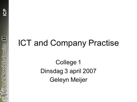 ICP ICT and Company Practise College 1 Dinsdag 3 april 2007 Geleyn Meijer.