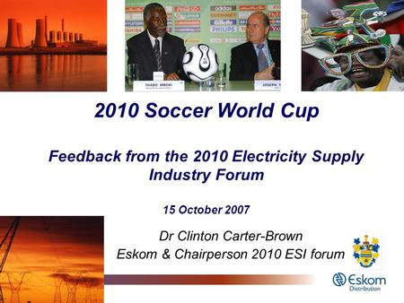 1 2010 Soccer World Cup Feedback from the 2010 Electricity Supply Industry Forum 15 October 2007 Dr Clinton Carter-Brown Eskom & Chairperson 2010 ESI forum.