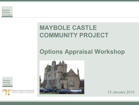 MAYBOLE CASTLE COMMUNITY PROJECT Options Appraisal Workshop 12 January 2010 Robert Potter & Partners Chartered Architects and Project Managers.