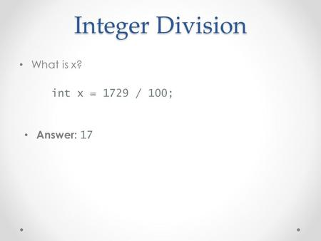 Integer Division What is x? int x = 1729 / 100; Answer: 17.