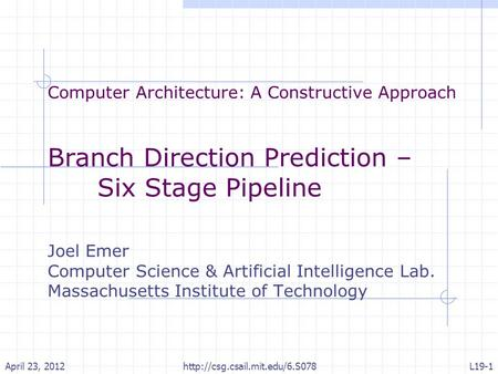 Computer Architecture: A Constructive Approach Branch Direction Prediction – Six Stage Pipeline Joel Emer Computer Science & Artificial Intelligence Lab.