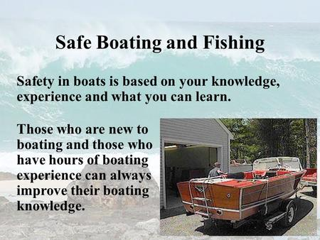 Safe Boating and Fishing Safety in boats is based on your knowledge, experience and what you can learn. Those who are new to boating and those who have.