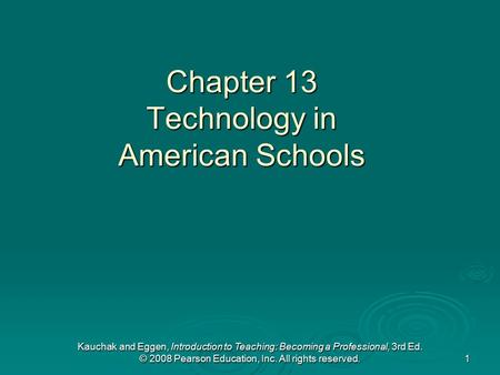 Kauchak and Eggen, Introduction to Teaching: Becoming a Professional, 3rd Ed. © 2008 Pearson Education, Inc. All rights reserved. 1 Chapter 13 Technology.