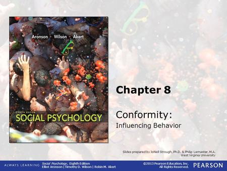 Social Psychology, Eighth Edition Elliot Aronson | Timothy D. Wilson | Robin M. Akert ©2013 Pearson Education, Inc. All Rights Reserved. Slides prepared.