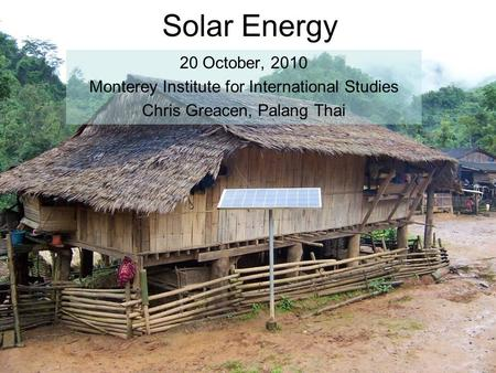 Solar Energy 20 October, 2010 Monterey Institute for International Studies Chris Greacen, Palang Thai.