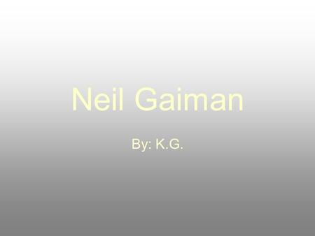 Neil Gaiman By: K.G.. Basic information! Grew up in England Attended church schools Such as Ardingly college.