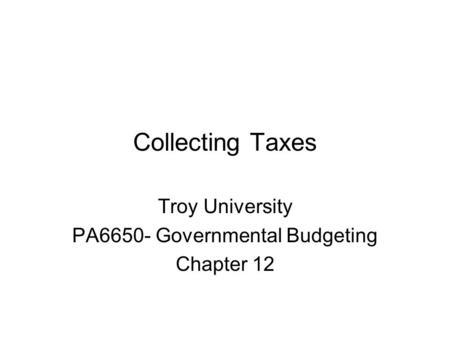 Collecting Taxes Troy University PA6650- Governmental Budgeting Chapter 12.