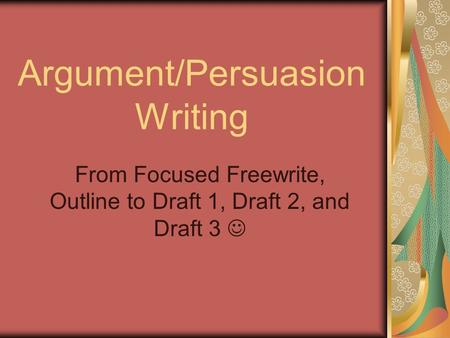 Argument/Persuasion Writing From Focused Freewrite, Outline to Draft 1, Draft 2, and Draft 3.