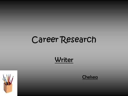 Career Research Writer Chelsea. What Job I Chose and Why I Chose it. The job I chose is writer. I chose it because, I guess I just like writing little.