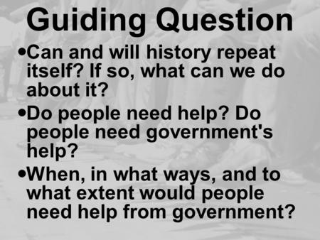Guiding Question Can and will history repeat itself? If so, what can we do about it? Do people need help? Do people need government's help? When, in what.