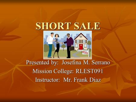SHORT SALE Presented by: Josefina M. Serrano Mission College: RLEST091 Instructor: Mr. Frank Diaz.