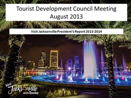Visit Jacksonville President's Report 2013-2014 Tourist Development Council Meeting August 2013.
