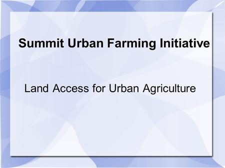 Summit Urban Farming Initiative Land Access for Urban Agriculture.