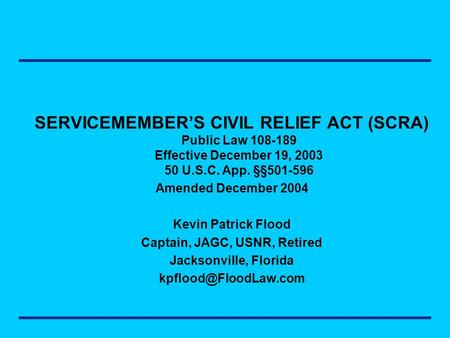 1 SERVICEMEMBER'S CIVIL RELIEF ACT (SCRA) Public Law 108-189 Effective December 19, 2003 50 U.S.C. App. §§501-596 Amended December 2004 Kevin Patrick Flood.
