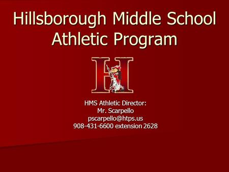 Hillsborough Middle School Athletic Program HMS Athletic Director: Mr. Scarpello 908-431-6600 extension 2628.
