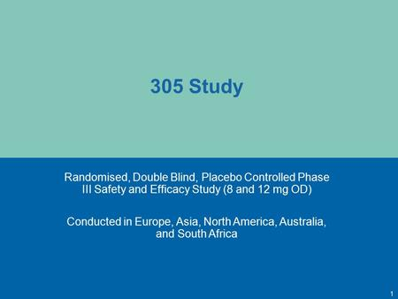 305 Study Randomised, Double Blind, Placebo Controlled Phase III Safety and Efficacy Study (8 and 12 mg OD) Conducted in Europe, Asia, North America, Australia,