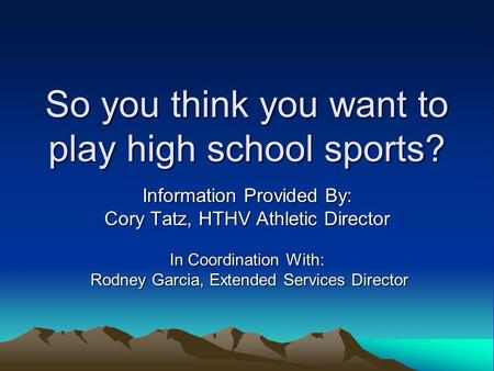 So you think you want to play high school sports? Information Provided By: Cory Tatz, HTHV Athletic Director In Coordination With: Rodney Garcia, Extended.