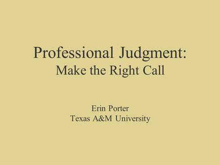 Professional Judgment: Make the Right Call Erin Porter Texas A&M University.