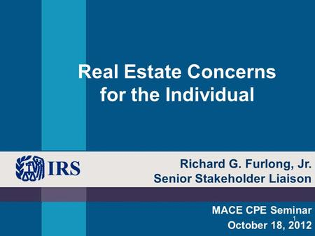 1 Real Estate Concerns for the Individual MACE CPE Seminar October 18, 2012 Richard G. Furlong, Jr. Senior Stakeholder Liaison.