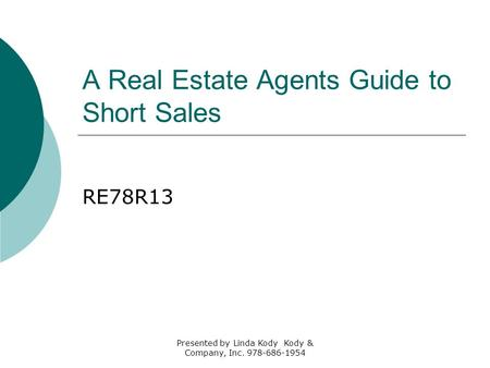 A Real Estate Agents Guide to Short Sales RE78R13 Presented by Linda Kody Kody & Company, Inc. 978-686-1954.
