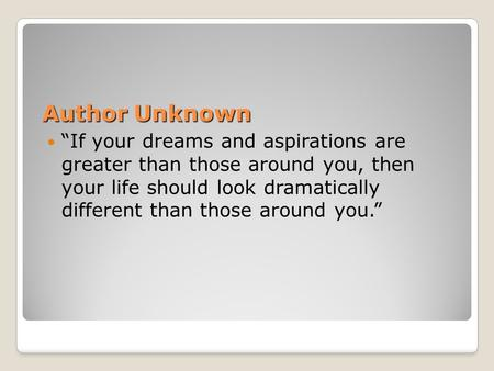 "Author Unknown ""If your dreams and aspirations are greater than those around you, then your life should look dramatically different than those around you."""