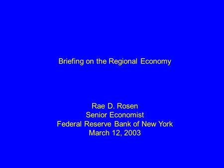 Briefing on the Regional Economy Rae D. Rosen Senior Economist Federal Reserve Bank of New York March 12, 2003.