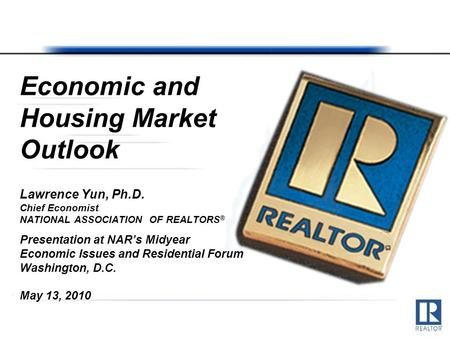 Economic and Housing Market Outlook Lawrence Yun, Ph.D. Chief Economist NATIONAL ASSOCIATION OF REALTORS ® Presentation at NAR's Midyear Economic Issues.