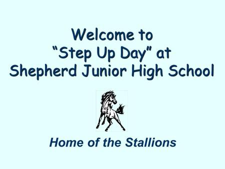 "Welcome to ""Step Up Day"" at Shepherd Junior High School Home of the Stallions."