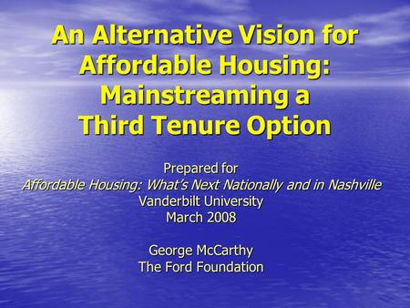 An Alternative Vision for Affordable Housing: Mainstreaming a Third Tenure Option Prepared for Affordable Housing: What's Next Nationally and in Nashville.