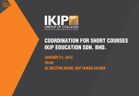 COORDINATION FOR SHORT COURSES IKIP EDUCATION SDN. BHD. JANUARY 21, 2014 09:00 RC MEETING ROOM, IKIP TAMAN GELORA.